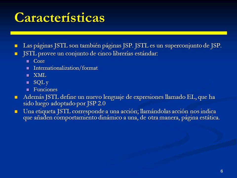 6 Características Las páginas JSTL son también páginas JSP. JSTL es un superconjunto de JSP. Las páginas JSTL son también páginas JSP. JSTL es un supe