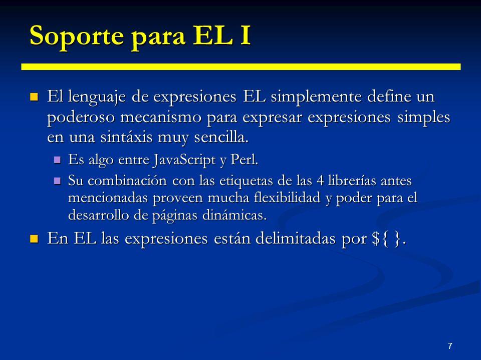 7 Soporte para EL I El lenguaje de expresiones EL simplemente define un poderoso mecanismo para expresar expresiones simples en una sintáxis muy senci