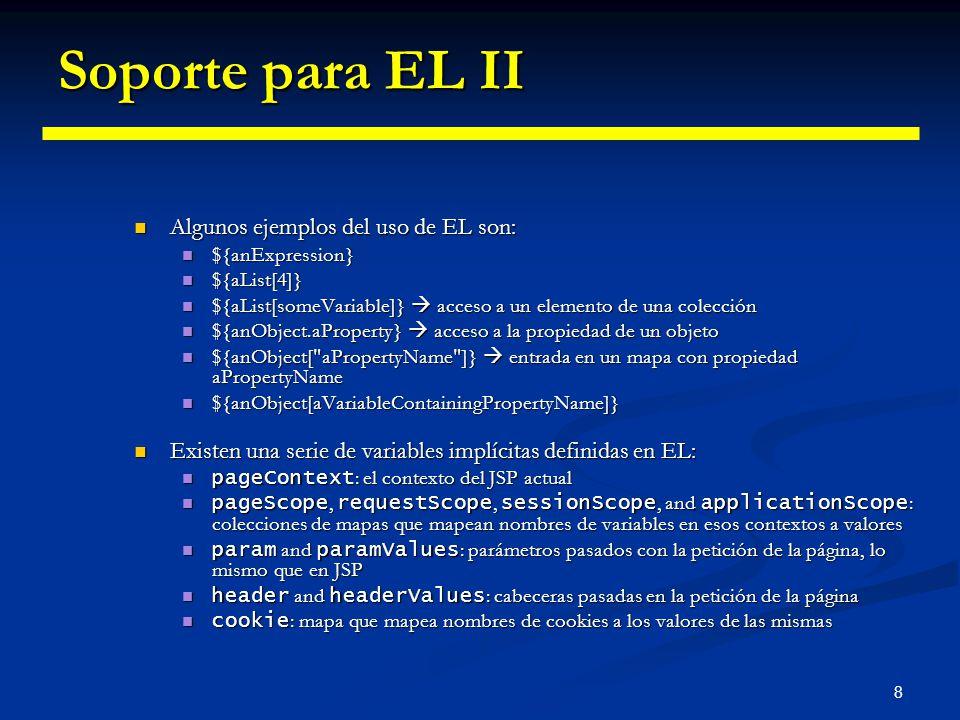 8 Soporte para EL II Algunos ejemplos del uso de EL son: Algunos ejemplos del uso de EL son: ${anExpression} ${anExpression} ${aList[4]} ${aList[4]} $