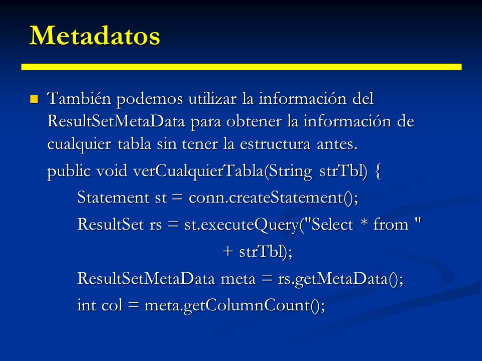 Metadatos Ejemplo: Ejemplo: public void estructuraTabla(String strTbl) { Statement st = conn.createStatement(); ResultSet rs = st.executeQuery( Select * from + strTbl); //Obtiene el metadata del ResultSet ResultSetMetaData rsmeta = rs.getMetaData(); //Obtiene la cantidad de columnas del ResultSet int col = rsmeta.getColumnCount(); for (int i = 1; i <= col; i++) { System.out.println( Campo + //Devuelve el nombre del campo i rsmeta.getColumnLabel(i) + \t //Devuelve el tipo del campo i + Tipo: + rsmeta.getColumnTypeName(i)); }}
