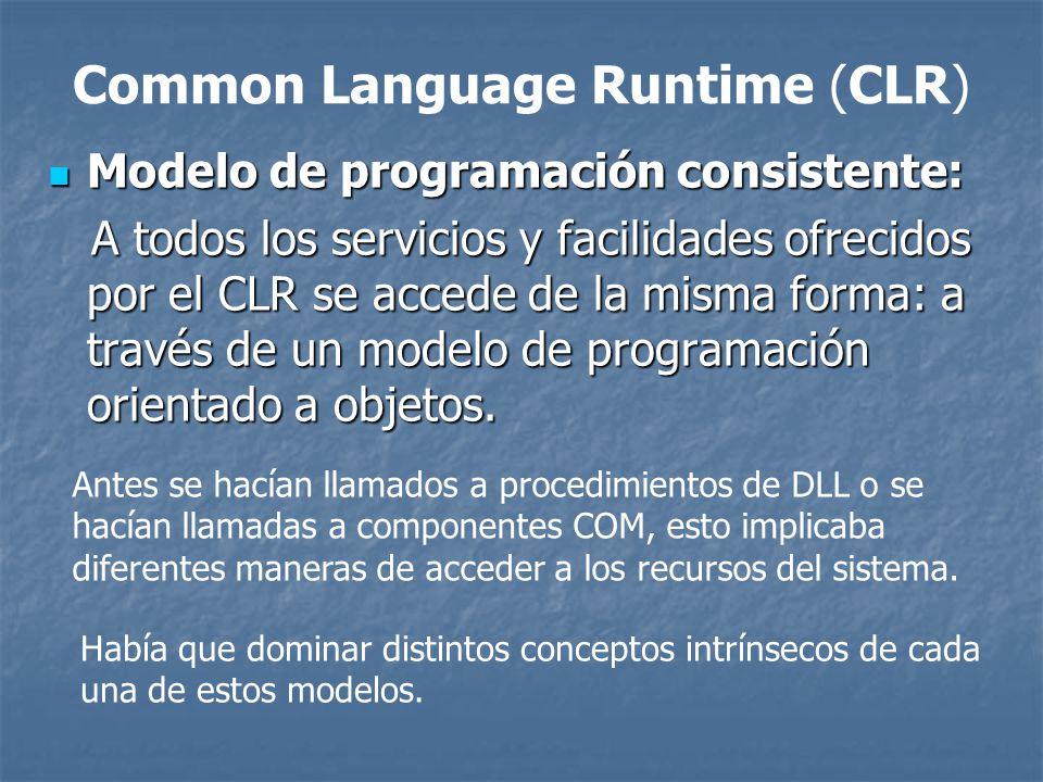 Common Language Runtime (CLR) Modelo de programación sencillo: Con el CLR desaparecen muchos elementos complejos incluidos en los sistemas operativos actuales (registro de Windows, GUIDs, HRESULTS, IUnknown, etc.) El CLR no es que abstraiga al programador de estos conceptos, sino que son conceptos que no existen en la plataforma.NET Modelo de programación sencillo: Con el CLR desaparecen muchos elementos complejos incluidos en los sistemas operativos actuales (registro de Windows, GUIDs, HRESULTS, IUnknown, etc.) El CLR no es que abstraiga al programador de estos conceptos, sino que son conceptos que no existen en la plataforma.NET