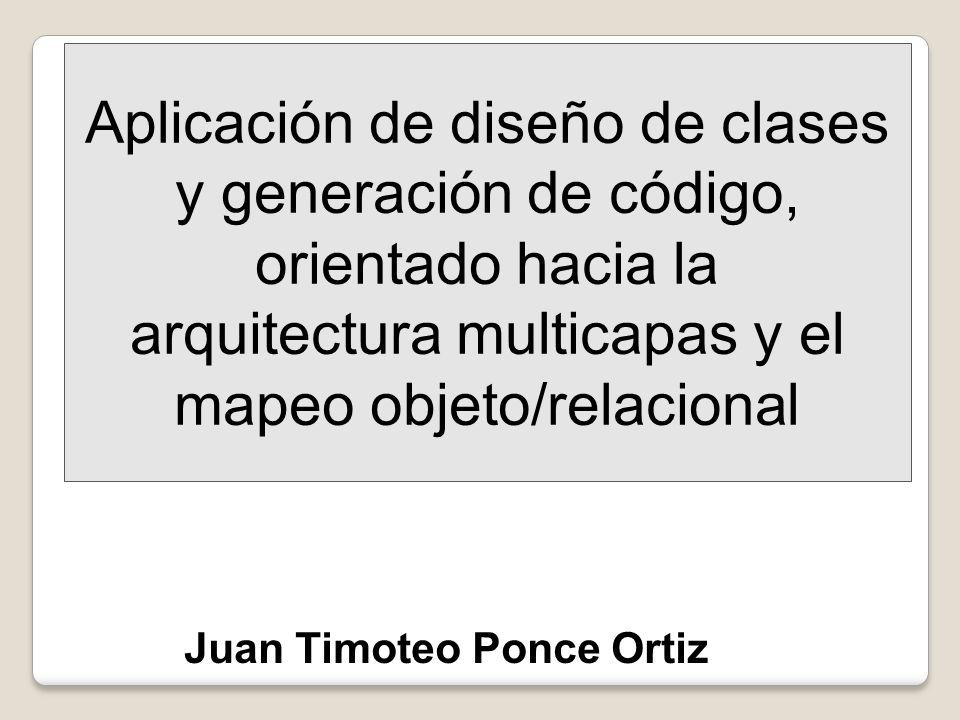 Aplicación de diseño de clases y generación de código, orientado hacia la arquitectura multicapas y el mapeo objeto/relacional Juan Timoteo Ponce Orti