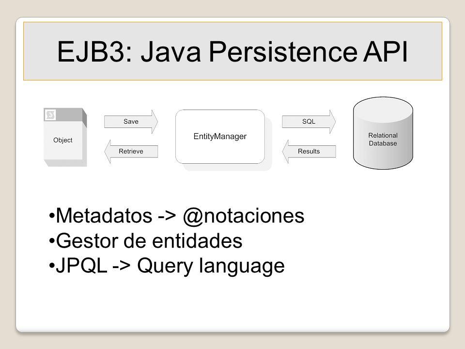 EJB3: Java Persistence API Metadatos -> @notaciones Gestor de entidades JPQL -> Query language