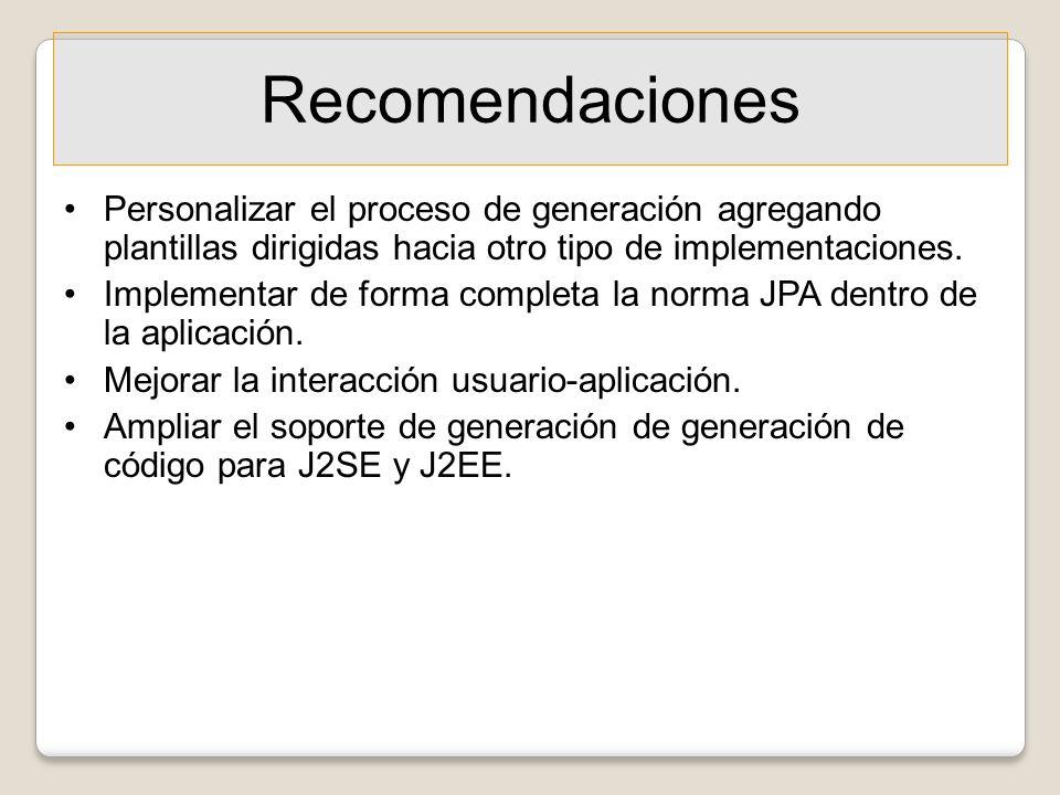 Recomendaciones Personalizar el proceso de generación agregando plantillas dirigidas hacia otro tipo de implementaciones. Implementar de forma complet