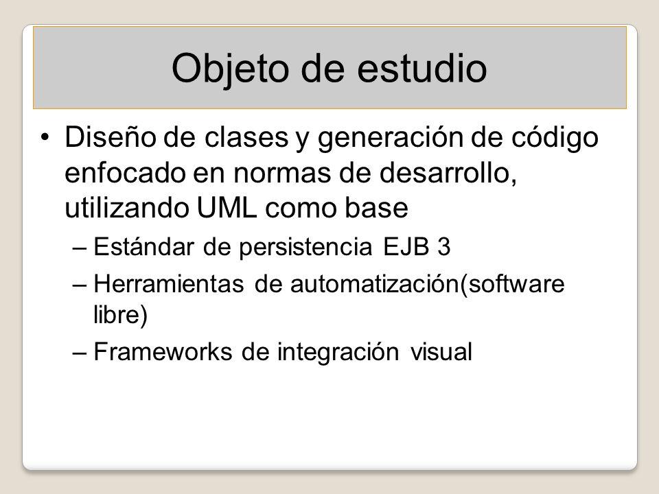 Objeto de estudio Diseño de clases y generación de código enfocado en normas de desarrollo, utilizando UML como base –Estándar de persistencia EJB 3 –