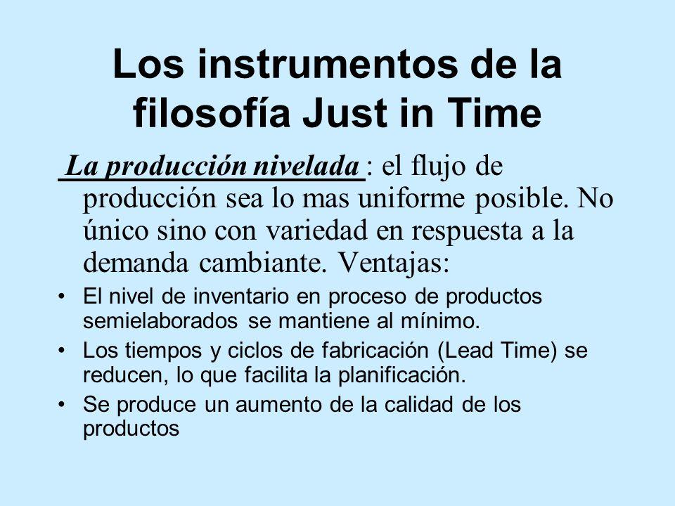 Los instrumentos de la filosofía Just in Time La producción nivelada : el flujo de producción sea lo mas uniforme posible.