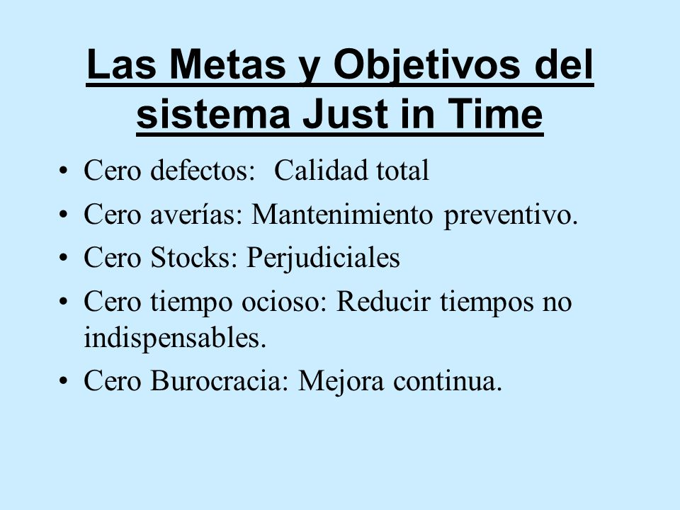 Las Metas y Objetivos del sistema Just in Time Cero defectos: Calidad total Cero averías: Mantenimiento preventivo. Cero Stocks: Perjudiciales Cero ti