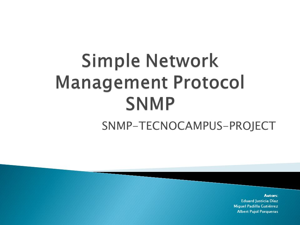 SNMP-TECNOCAMPUS-PROJECT Autors: Eduard Justicia Díaz Miguel Padilla Gutiérrez Albert Pujol Porqueras Simple Network Management Protocol SNMP