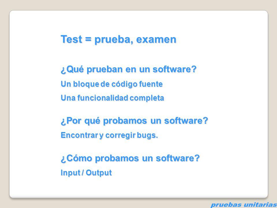Test = prueba, examen ¿Qué prueban en un software? Un bloque de código fuente Una funcionalidad completa ¿Por qué probamos un software? Encontrar y co
