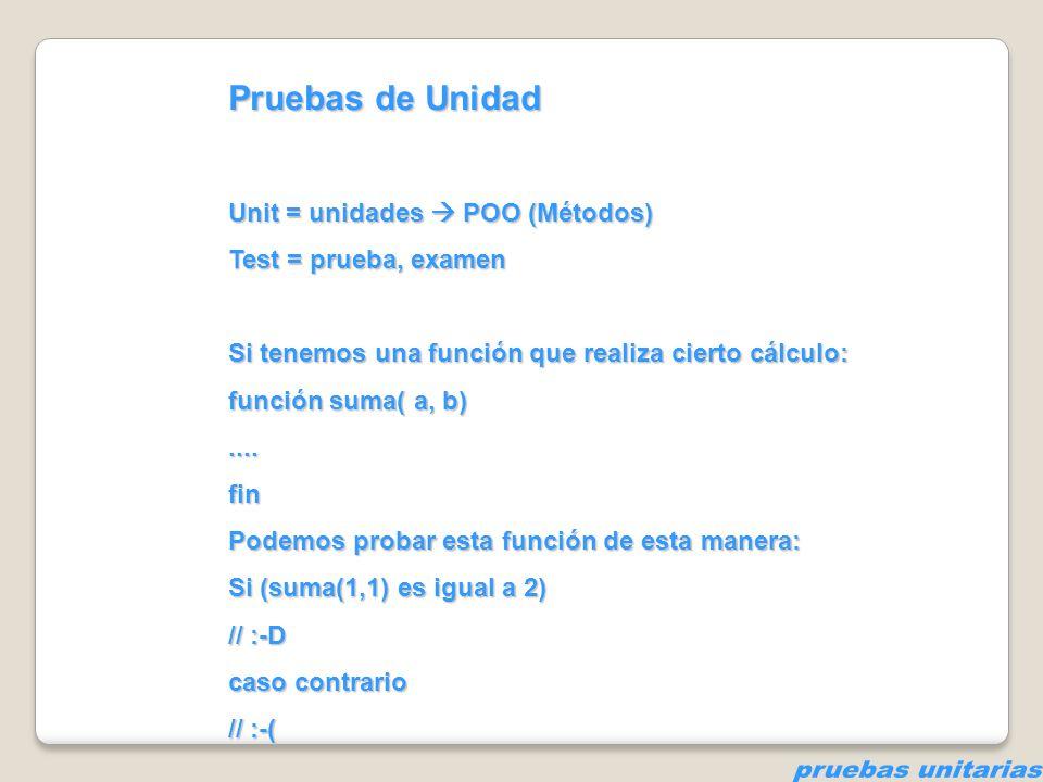 Pruebas de Unidad Unit = unidades POO (Métodos) Test = prueba, examen Si tenemos una función que realiza cierto cálculo: función suma( a, b)....fin Po