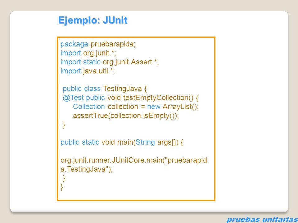 package pruebarapida; import org.junit.*; import static org.junit.Assert.*; import java.util.*; public class TestingJava { private Collection collection; @Before public void setUp() { collection = new ArrayList (); } @Test public void testEmptyCollection() { assertTrue(collection.isEmpty()); } @Test public void testOneItemCollection() { collection.add( itemA ); assertEquals(1, collection.size()); } Ejemplo: JUnit
