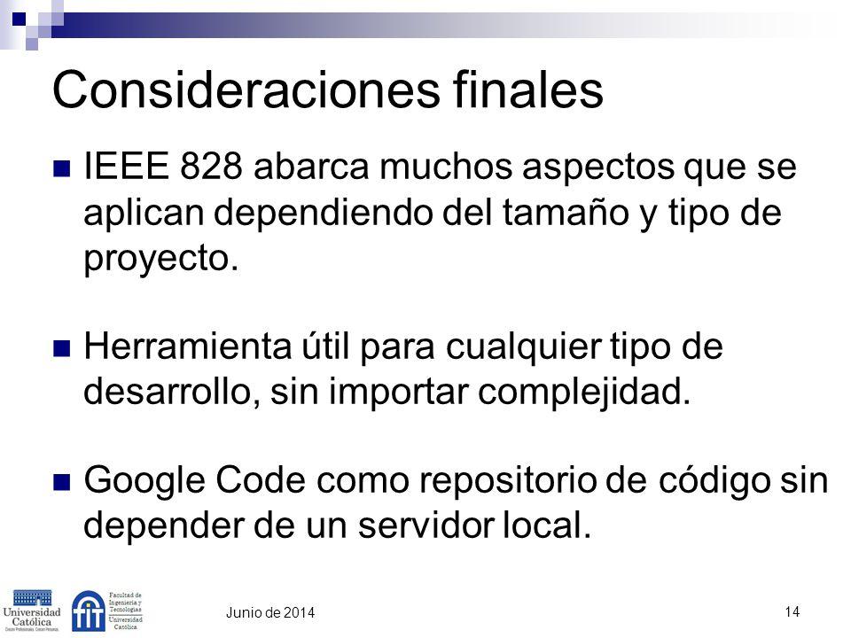 14 Junio de 2014 Consideraciones finales IEEE 828 abarca muchos aspectos que se aplican dependiendo del tamaño y tipo de proyecto. Herramienta útil pa