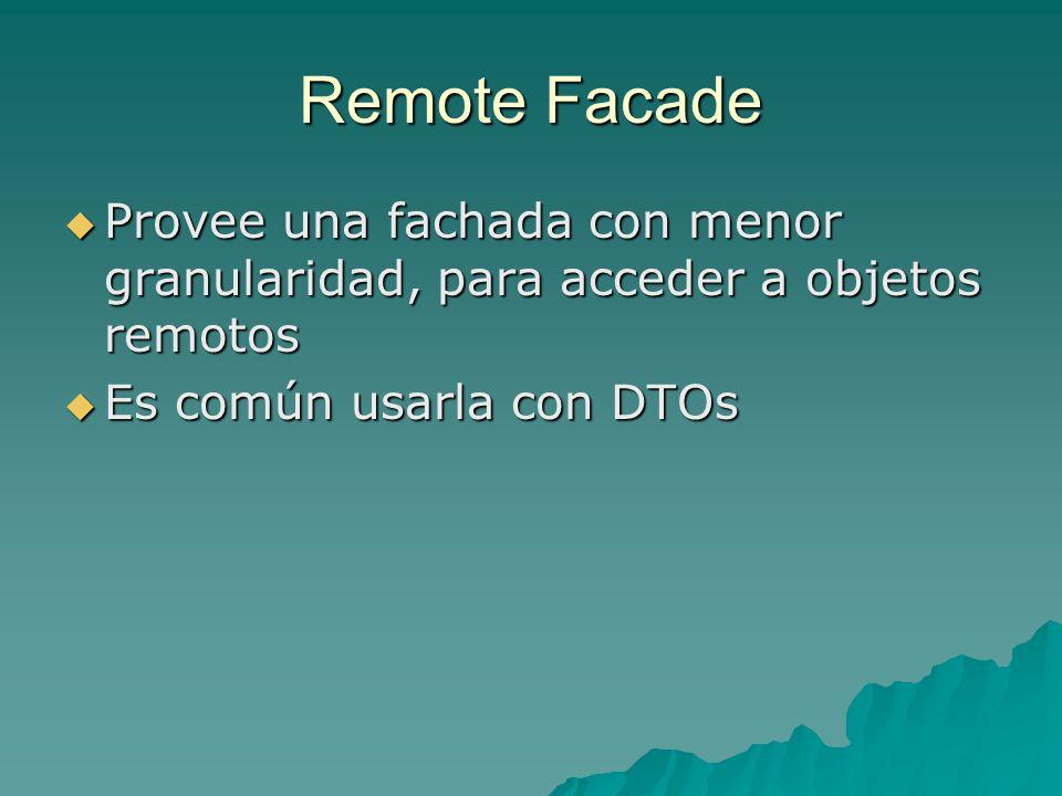 Remote Facade Provee una fachada con menor granularidad, para acceder a objetos remotos Provee una fachada con menor granularidad, para acceder a obje