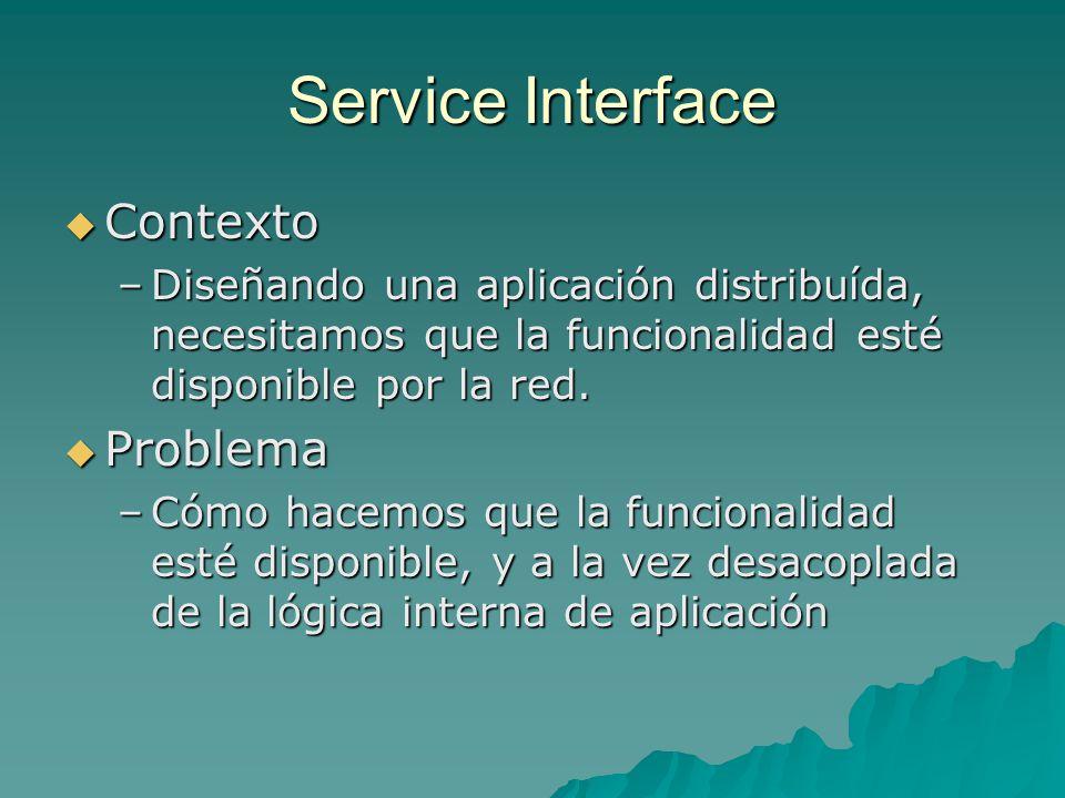 Service Interface Contexto Contexto –Diseñando una aplicación distribuída, necesitamos que la funcionalidad esté disponible por la red. Problema Probl