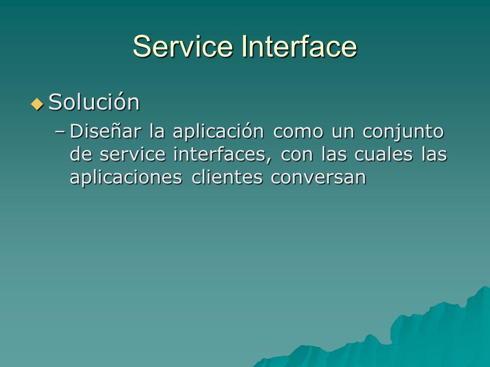 Service Interface Solución Solución –Diseñar la aplicación como un conjunto de service interfaces, con las cuales las aplicaciones clientes conversan