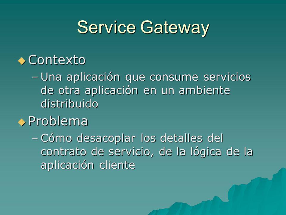 Service Gateway Contexto Contexto –Una aplicación que consume servicios de otra aplicación en un ambiente distribuido Problema Problema –Cómo desacopl