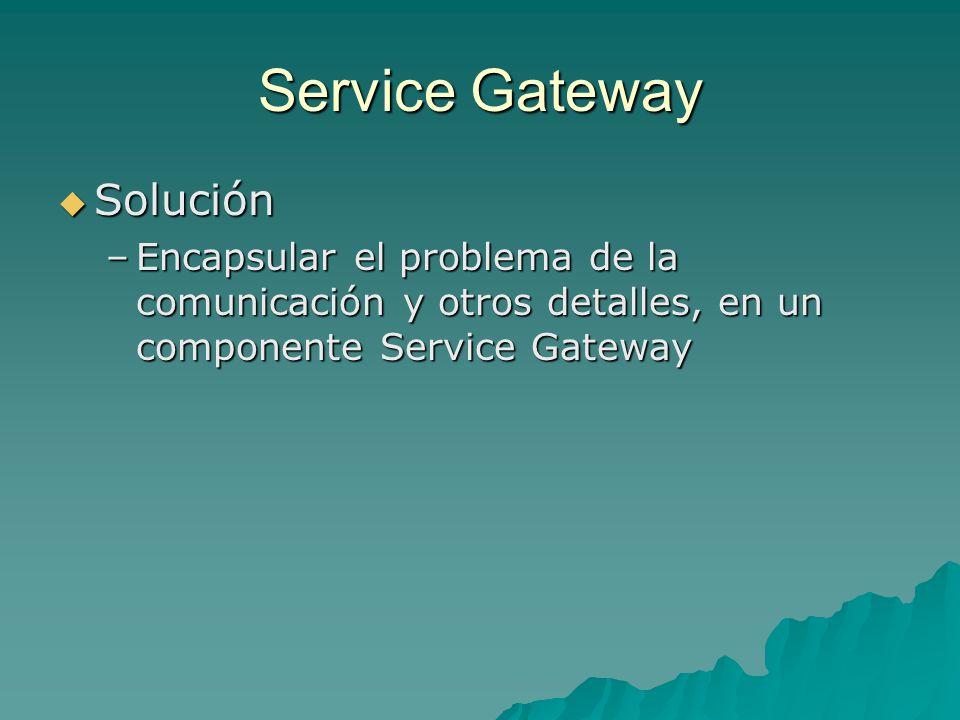 Service Gateway Solución Solución –Encapsular el problema de la comunicación y otros detalles, en un componente Service Gateway