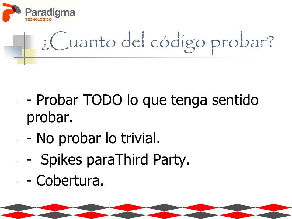 ¿Cuanto del código probar? - - Probar TODO lo que tenga sentido probar. - - No probar lo trivial. - - Spikes paraThird Party. - - Cobertura.