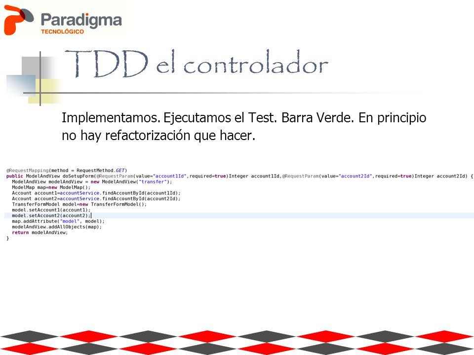 TDD el controlador Implementamos. Ejecutamos el Test. Barra Verde. En principio no hay refactorización que hacer.