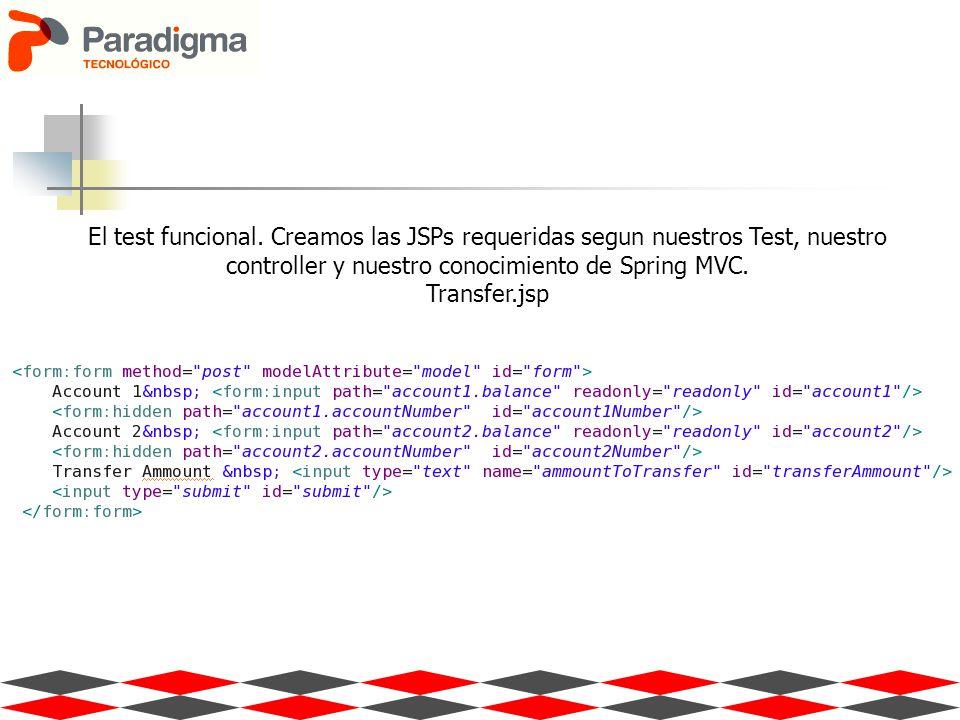 El test funcional. Creamos las JSPs requeridas segun nuestros Test, nuestro controller y nuestro conocimiento de Spring MVC. Transfer.jsp