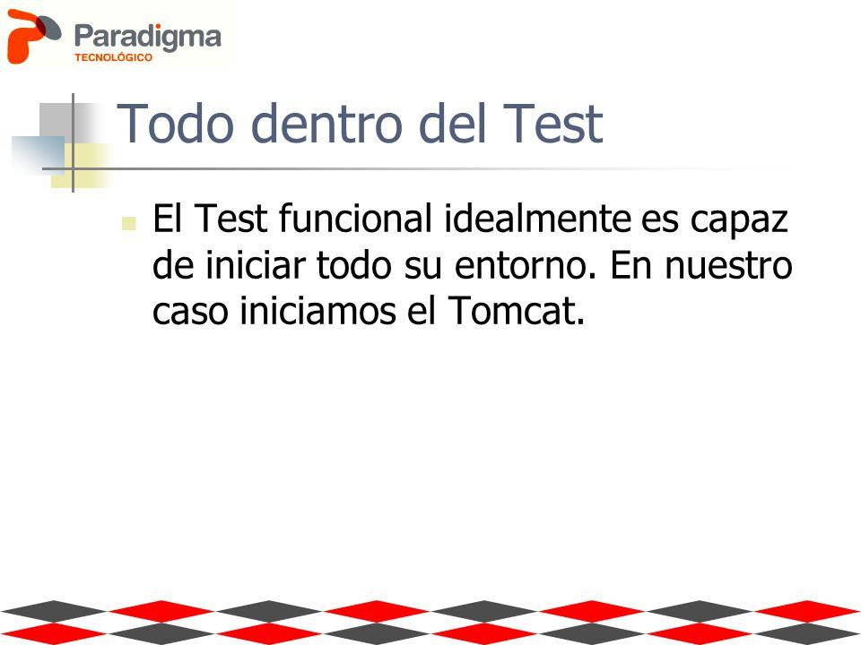 Todo dentro del Test El Test funcional idealmente es capaz de iniciar todo su entorno. En nuestro caso iniciamos el Tomcat.