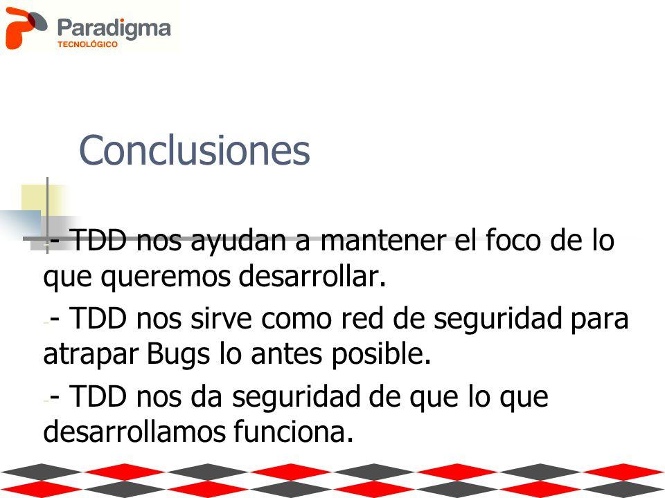 Conclusiones - - TDD nos ayudan a mantener el foco de lo que queremos desarrollar. - - TDD nos sirve como red de seguridad para atrapar Bugs lo antes