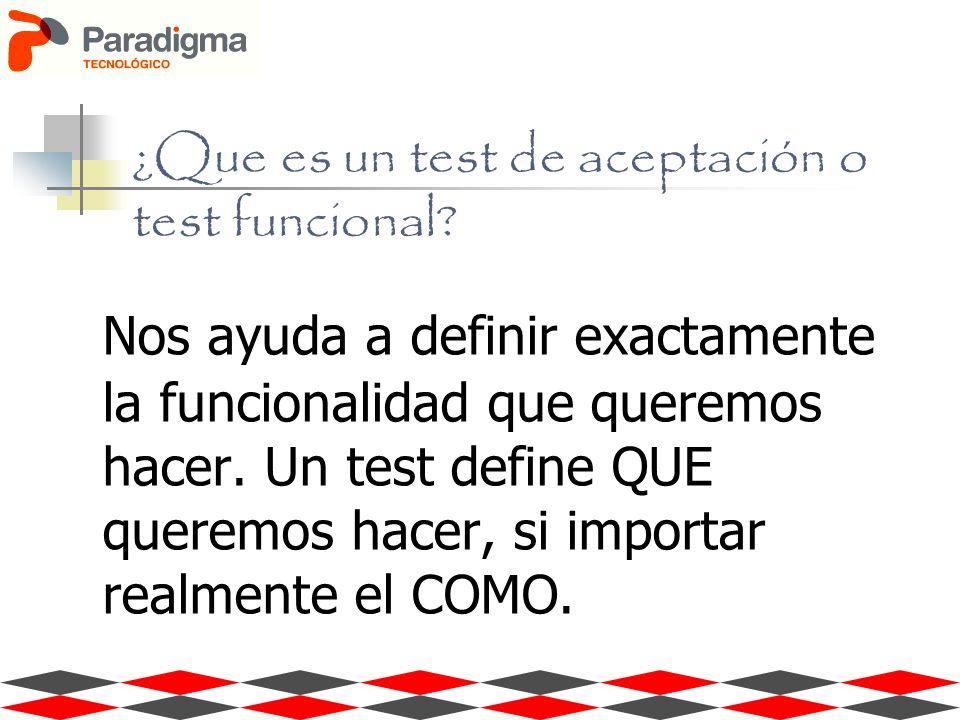 ¿Que es un test de aceptación o test funcional? Nos ayuda a definir exactamente la funcionalidad que queremos hacer. Un test define QUE queremos hacer