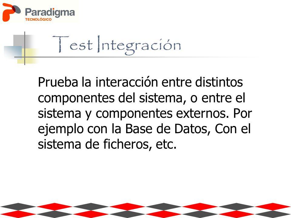 Prueba la interacción entre distintos componentes del sistema, o entre el sistema y componentes externos. Por ejemplo con la Base de Datos, Con el sis