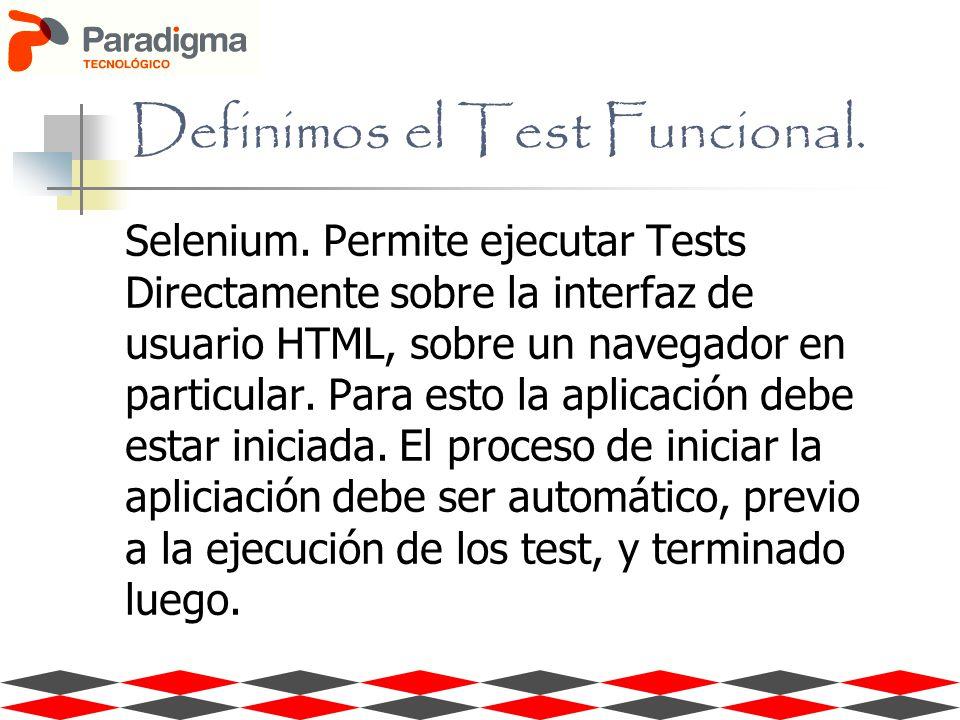 Definimos el Test Funcional. Selenium. Permite ejecutar Tests Directamente sobre la interfaz de usuario HTML, sobre un navegador en particular. Para e