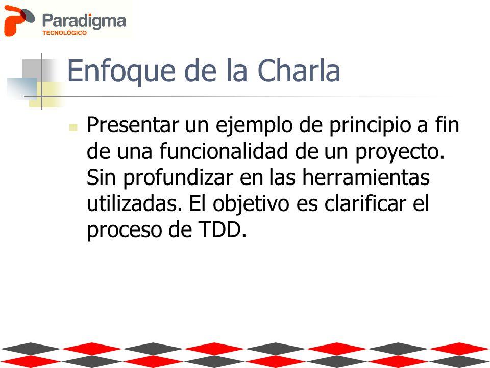 Enfoque de la Charla Presentar un ejemplo de principio a fin de una funcionalidad de un proyecto. Sin profundizar en las herramientas utilizadas. El o
