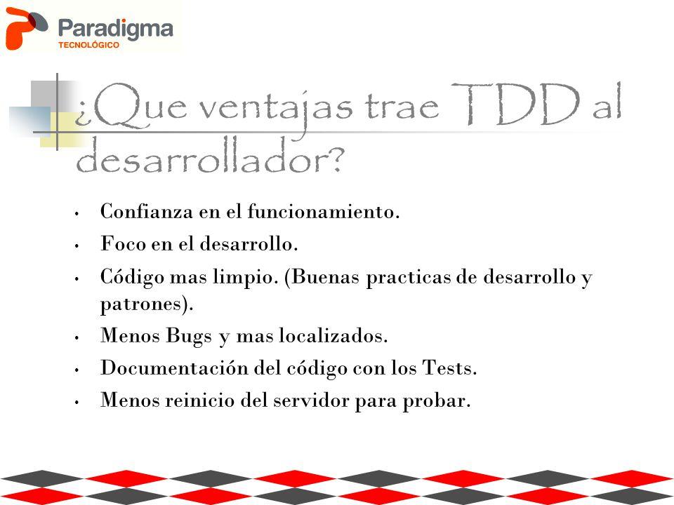 ¿Que ventajas trae TDD al desarrollador? Confianza en el funcionamiento. Foco en el desarrollo. Código mas limpio. (Buenas practicas de desarrollo y p