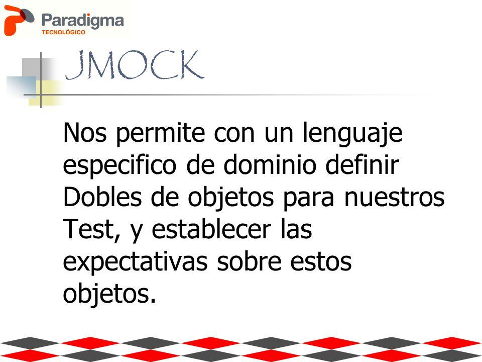 JMOCK Nos permite con un lenguaje especifico de dominio definir Dobles de objetos para nuestros Test, y establecer las expectativas sobre estos objetos.