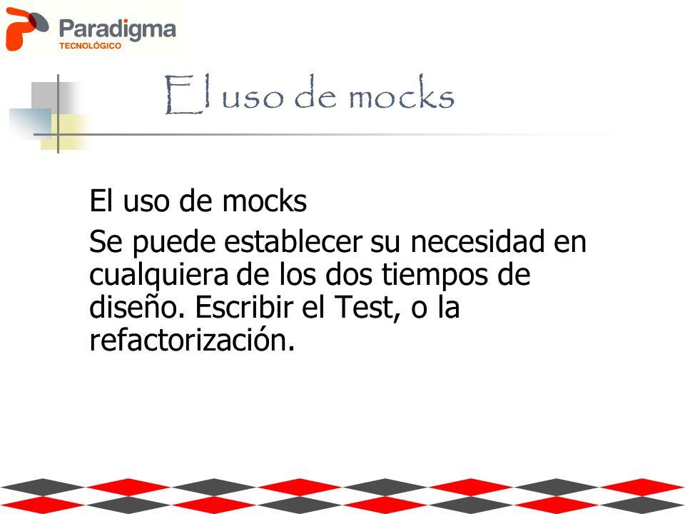 El uso de mocks Se puede establecer su necesidad en cualquiera de los dos tiempos de diseño. Escribir el Test, o la refactorización.