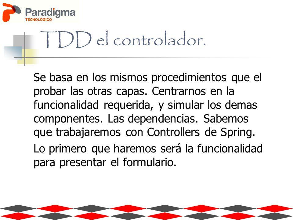 TDD el controlador. Se basa en los mismos procedimientos que el probar las otras capas. Centrarnos en la funcionalidad requerida, y simular los demas