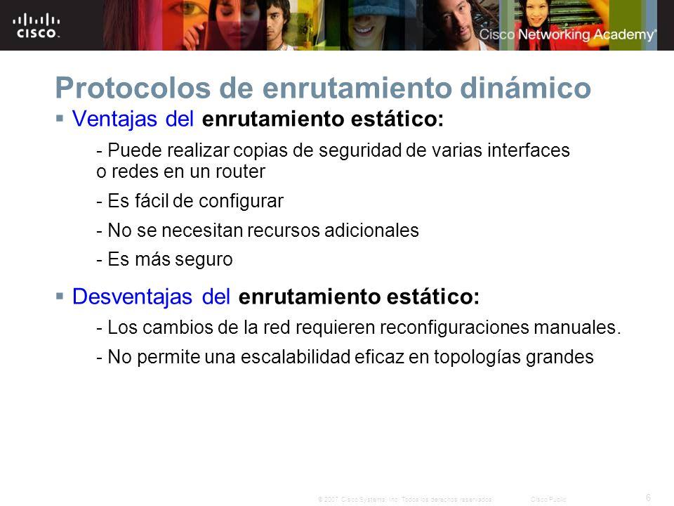 6 © 2007 Cisco Systems, Inc. Todos los derechos reservados.Cisco Public Protocolos de enrutamiento dinámico Ventajas del enrutamiento estático: - Pued