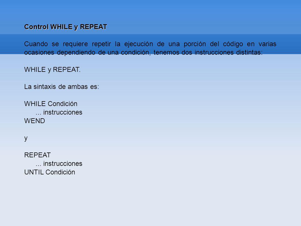 Control WHILE y REPEAT Cuando se requiere repetir la ejecución de una porción del código en varias ocasiones dependiendo de una condición, tenemos dos
