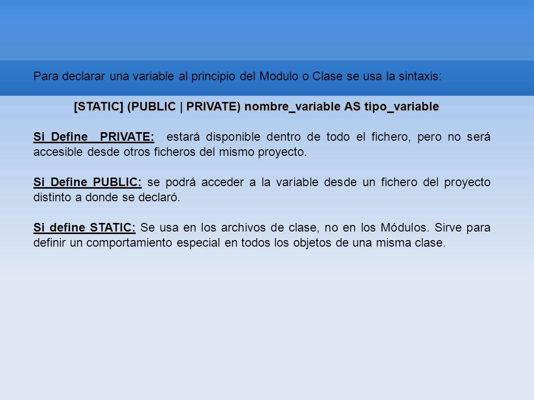 Para declarar una variable al principio del Modulo o Clase se usa la sintaxis: [STATIC] (PUBLIC | PRIVATE) nombre_variable AS tipo_variable [STATIC] (