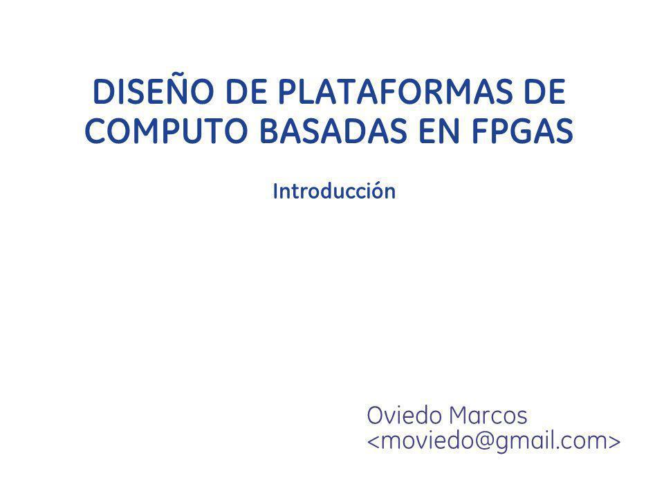 DISEÑO DE PLATAFORMAS DE COMPUTO BASADAS EN FPGAS Oviedo Marcos Introducción