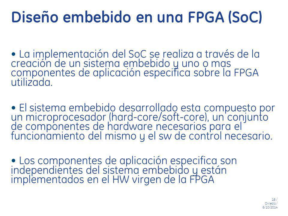 16 / Oviedo / 6/10/2014 Diseño embebido en una FPGA (SoC) La implementación del SoC se realiza a través de la creación de un sistema embebido y uno o