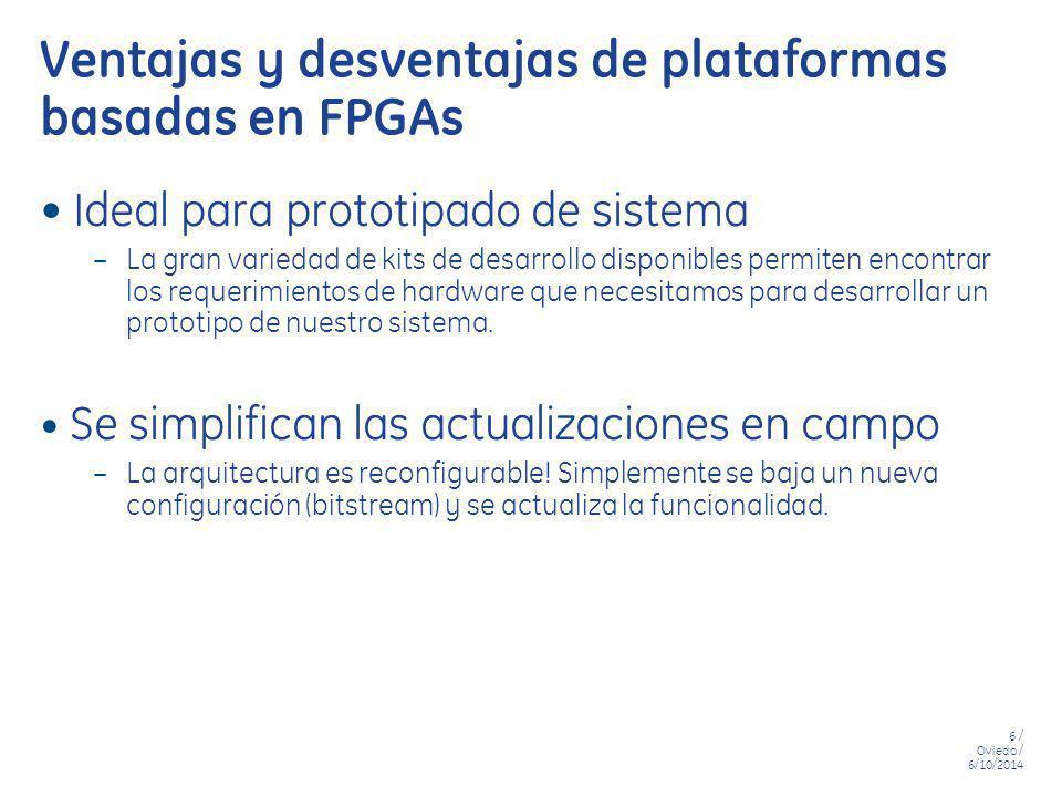 6 / Oviedo / 6/10/2014 Ventajas y desventajas de plataformas basadas en FPGAs Ideal para prototipado de sistema – La gran variedad de kits de desarrol