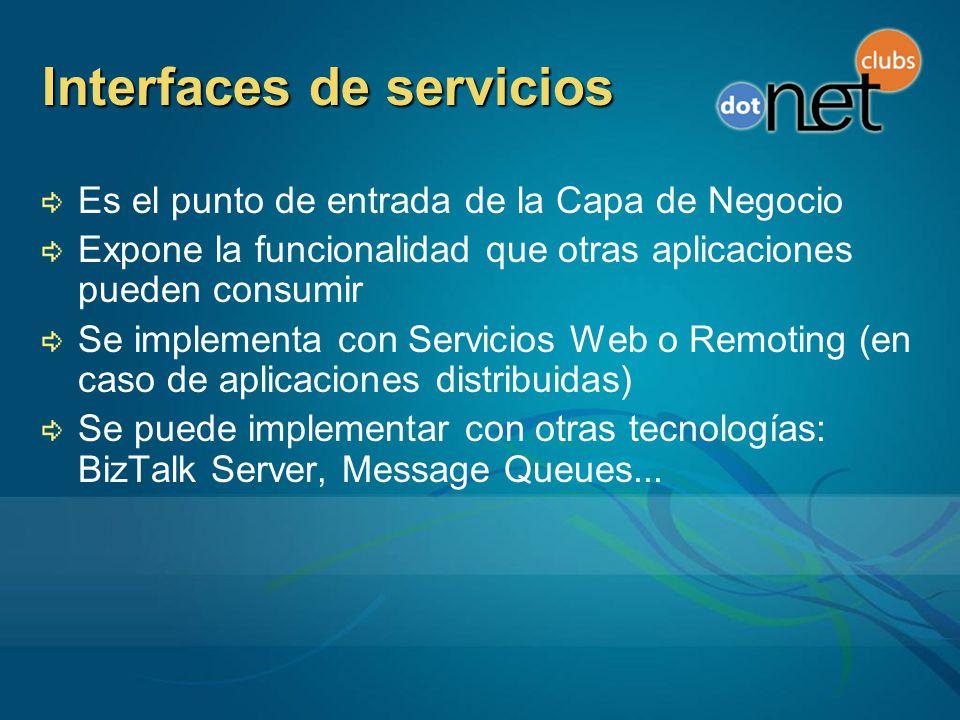 Interfaces de servicios Es el punto de entrada de la Capa de Negocio Expone la funcionalidad que otras aplicaciones pueden consumir Se implementa con Servicios Web o Remoting (en caso de aplicaciones distribuidas) Se puede implementar con otras tecnologías: BizTalk Server, Message Queues...