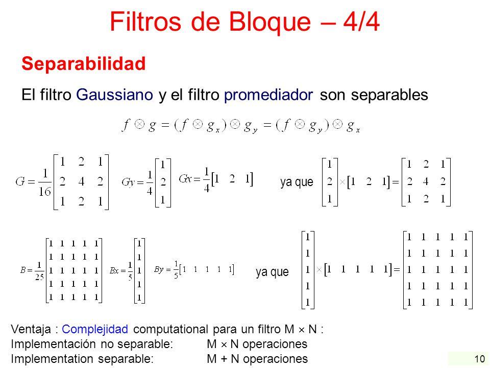 10 Filtros de Bloque – 4/4 Separabilidad El filtro Gaussiano y el filtro promediador son separables Ventaja : Complejidad computational para un filtro
