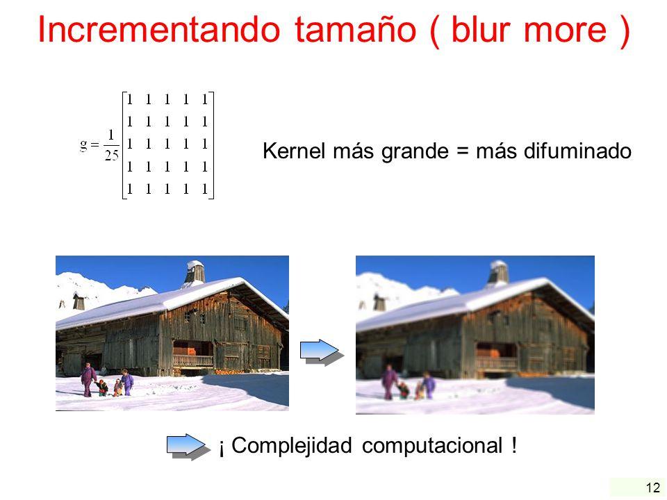 12 Incrementando tamaño ( blur more ) Kernel más grande = más difuminado ¡ Complejidad computacional !