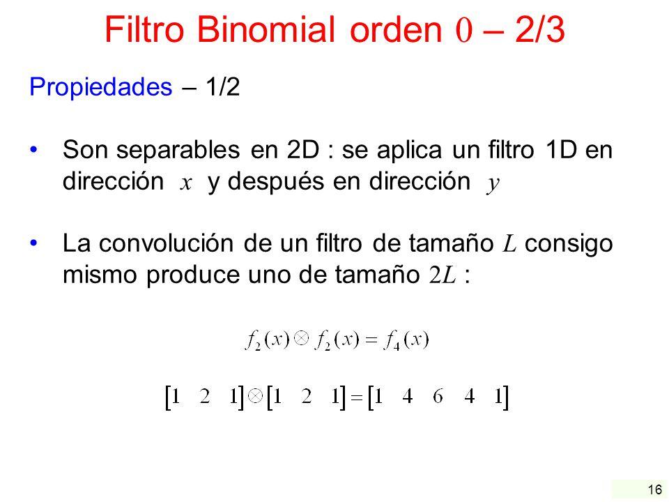 16 Filtro Binomial orden 0 – 2/3 Propiedades – 1/2 Son separables en 2D : se aplica un filtro 1D en dirección x y después en dirección y La convolució