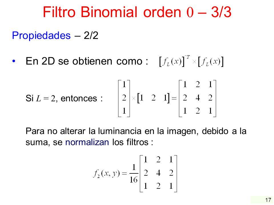 17 Filtro Binomial orden 0 – 3/3 Propiedades – 2/2 En 2D se obtienen como : Si L = 2, entonces : Para no alterar la luminancia en la imagen, debido a