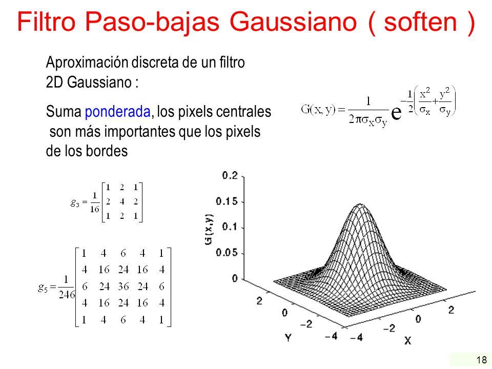 18 Filtro Paso-bajas Gaussiano ( soften ) Aproximación discreta de un filtro 2D Gaussiano : Suma ponderada, los pixels centrales son más importantes q