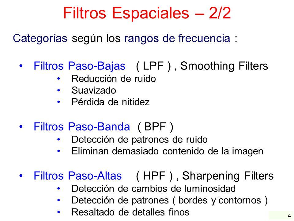 4 Filtros Espaciales – 2/2 Categorías según los rangos de frecuencia : Filtros Paso-Bajas ( LPF ), Smoothing Filters Reducción de ruido Suavizado Pérd