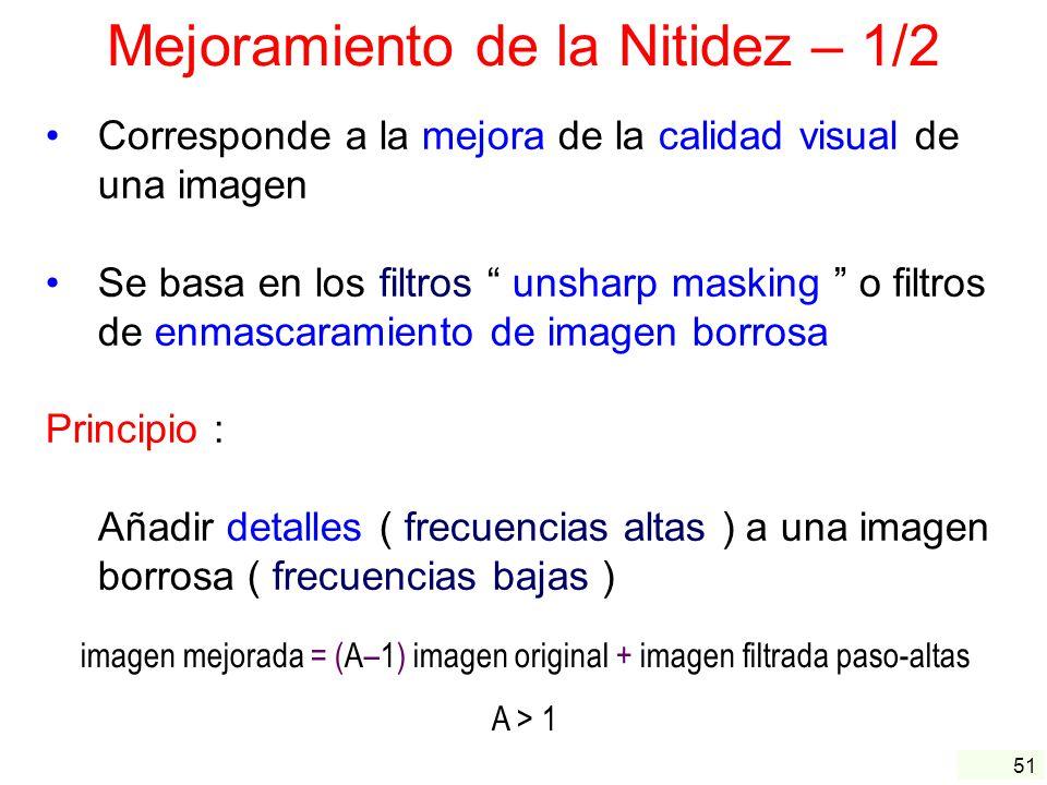 51 Mejoramiento de la Nitidez – 1/2 Corresponde a la mejora de la calidad visual de una imagen Se basa en los filtros unsharp masking o filtros de enm