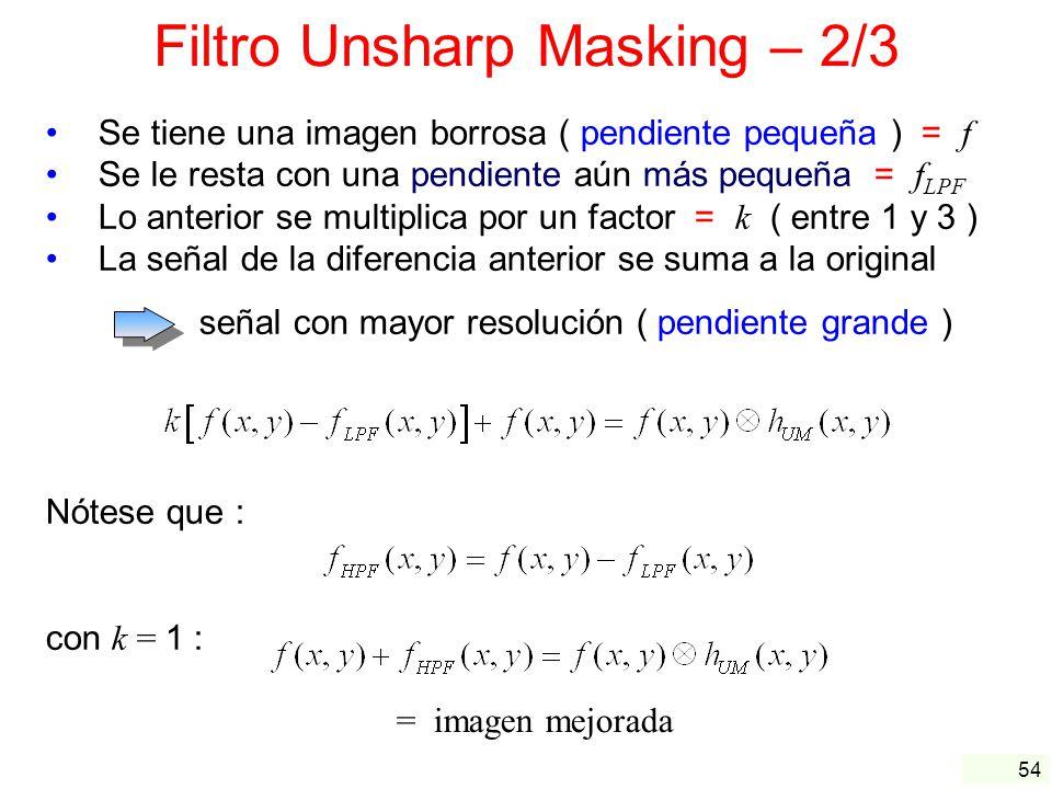 54 Filtro Unsharp Masking – 2/3 Se tiene una imagen borrosa ( pendiente pequeña ) = f Se le resta con una pendiente aún más pequeña = f LPF Lo anterio