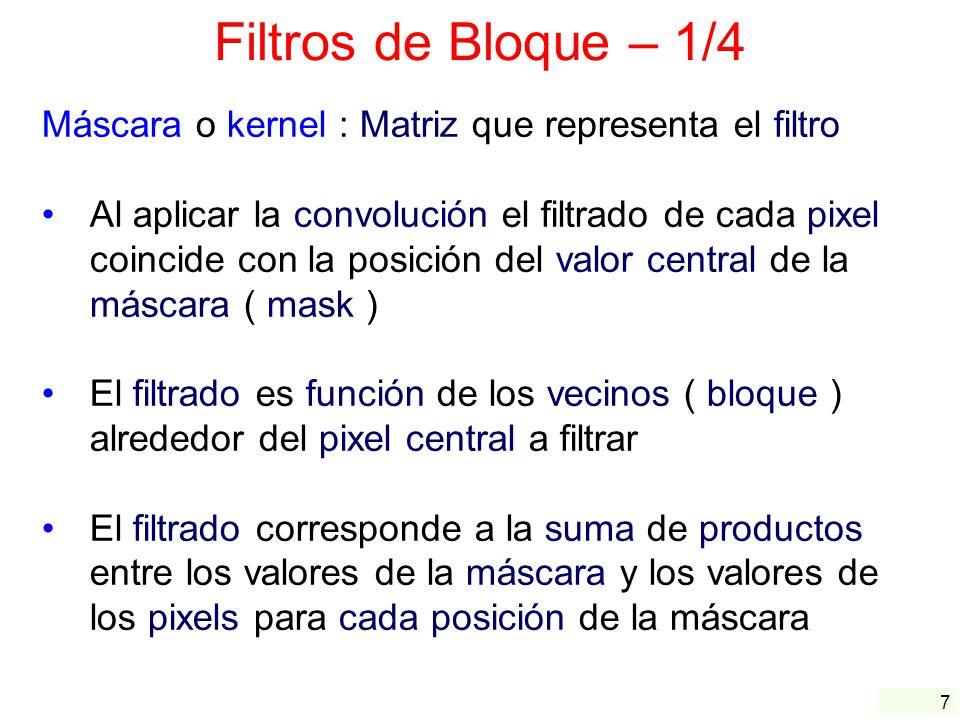 8 Filtros de Bloque – 2/4 Características de una máscara o kernel : Sus valores se llaman coeficientes Filtros paso-bajas o filtros paso-banda : La suma de sus coeficientes debe ser uno ( 1 ) Filtros paso-altas : La suma de sus coeficientes debe ser cero ( 0 ) Normalización